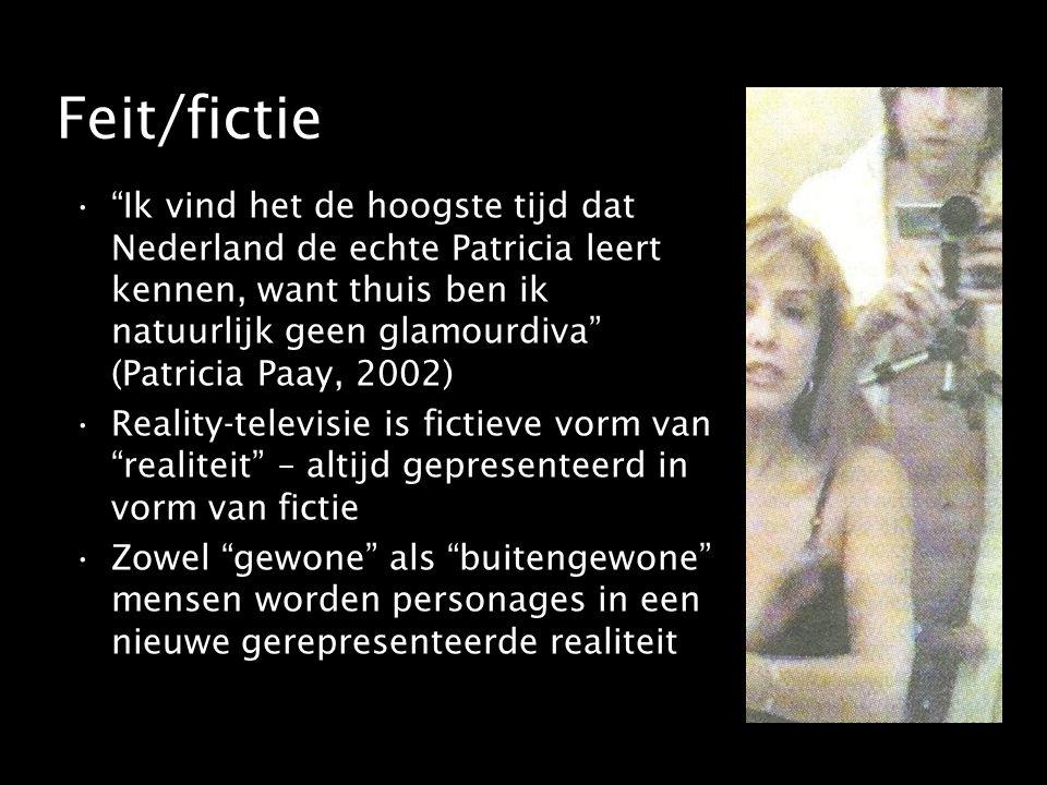 Feit/fictie Ik vind het de hoogste tijd dat Nederland de echte Patricia leert kennen, want thuis ben ik natuurlijk geen glamourdiva (Patricia Paay, 2002) Reality-televisie is fictieve vorm van realiteit – altijd gepresenteerd in vorm van fictie Zowel gewone als buitengewone mensen worden personages in een nieuwe gerepresenteerde realiteit