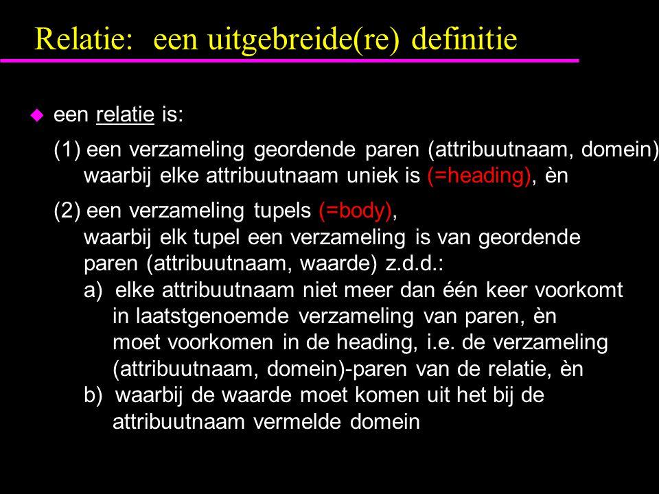 Relatie: een uitgebreide(re) definitie u een relatie is: (1) een verzameling geordende paren (attribuutnaam, domein) waarbij elke attribuutnaam uniek is (=heading), èn (2) een verzameling tupels (=body), waarbij elk tupel een verzameling is van geordende paren (attribuutnaam, waarde) z.d.d.: a) elke attribuutnaam niet meer dan één keer voorkomt in laatstgenoemde verzameling van paren, èn moet voorkomen in de heading, i.e.