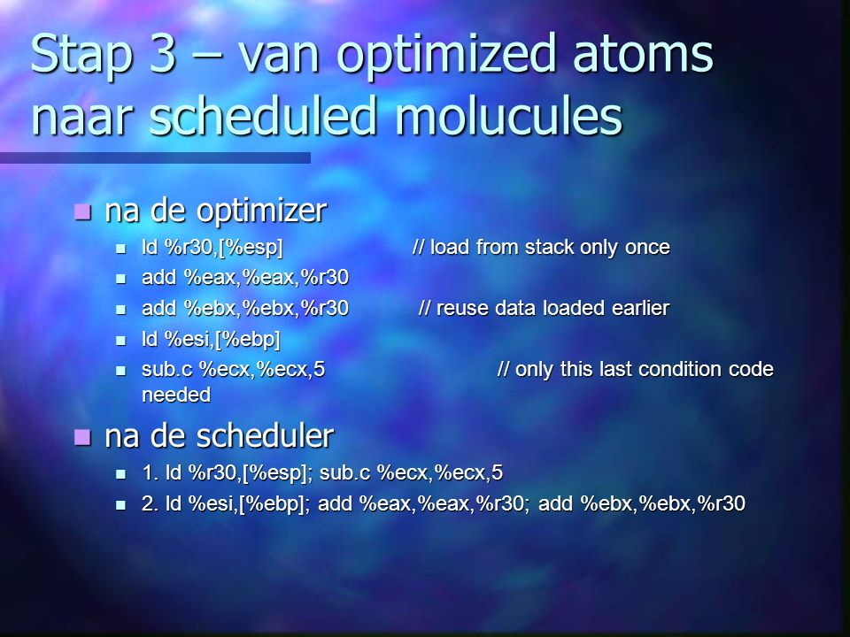 Stap 3 – van optimized atoms naar scheduled molucules na de optimizer na de optimizer ld %r30,[%esp] // load from stack only once ld %r30,[%esp] // lo