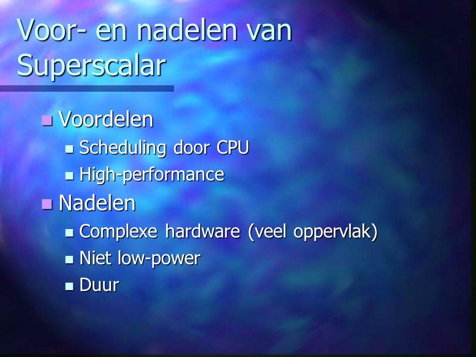 Voor- en nadelen van Superscalar Voordelen Voordelen Scheduling door CPU Scheduling door CPU High-performance High-performance Nadelen Nadelen Complexe hardware (veel oppervlak) Complexe hardware (veel oppervlak) Niet low-power Niet low-power Duur Duur