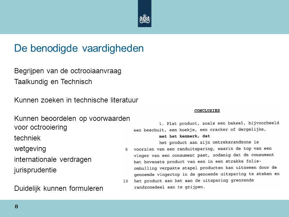 De benodigde vaardigheden Begrijpen van de octrooiaanvraag Taalkundig en Technisch Kunnen zoeken in technische literatuur Kunnen beoordelen op voorwaarden voor octrooiering techniek wetgeving internationale verdragen jurisprudentie Duidelijk kunnen formuleren 8