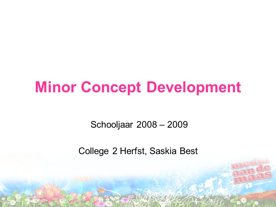 Minor Concept Development Schooljaar 2008 – 2009 College 2 Herfst, Saskia Best