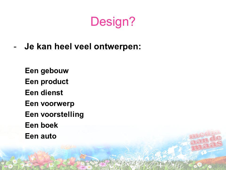 Design? - Je kan heel veel ontwerpen: Een gebouw Een product Een dienst Een voorwerp Een voorstelling Een boek Een auto