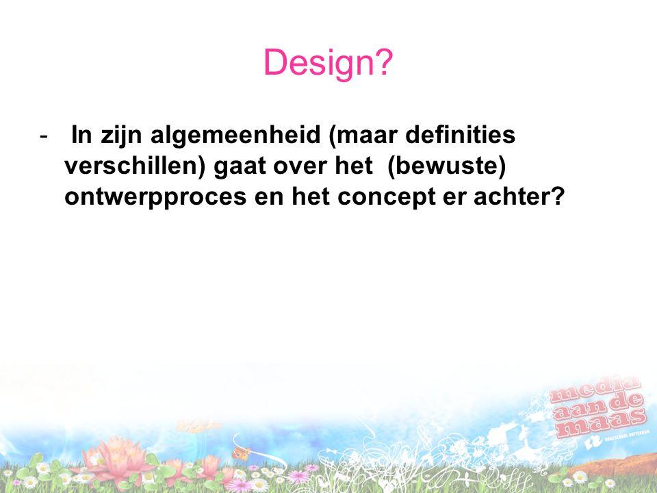 Design? - In zijn algemeenheid (maar definities verschillen) gaat over het (bewuste) ontwerpproces en het concept er achter?