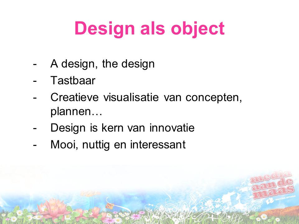Design als object -A design, the design -Tastbaar -Creatieve visualisatie van concepten, plannen… -Design is kern van innovatie -Mooi, nuttig en inter