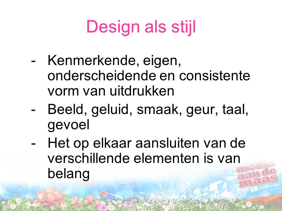 Design als stijl -Kenmerkende, eigen, onderscheidende en consistente vorm van uitdrukken -Beeld, geluid, smaak, geur, taal, gevoel -Het op elkaar aans