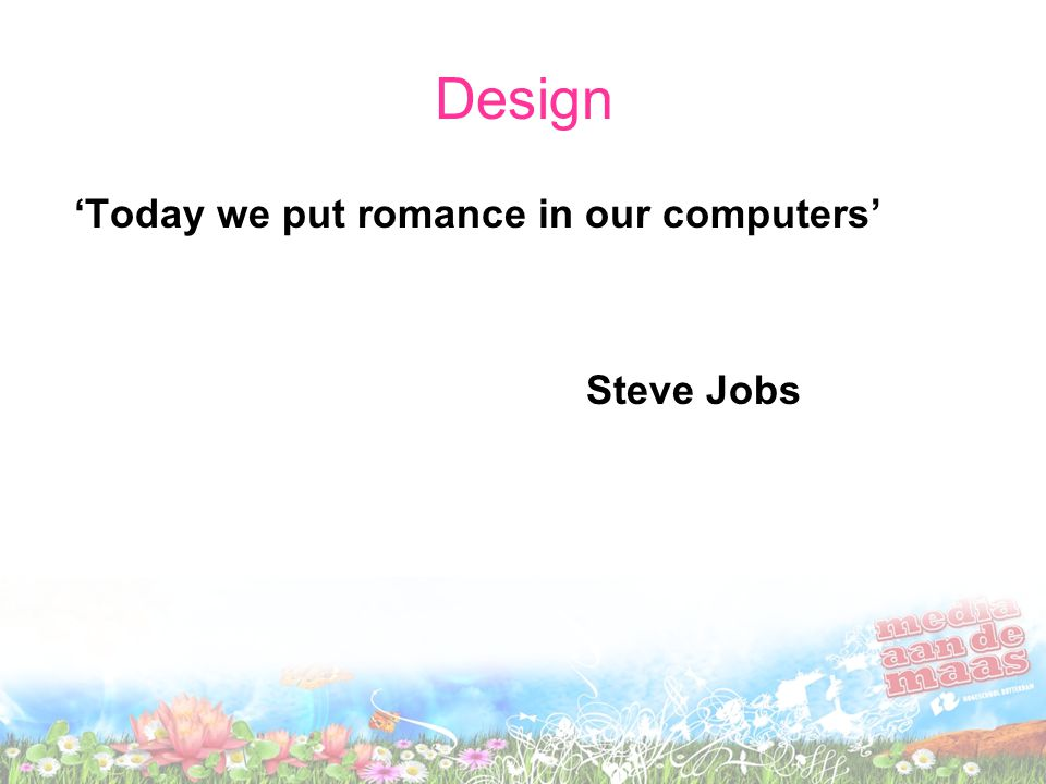 Design 'Today we put romance in our computers' Steve Jobs