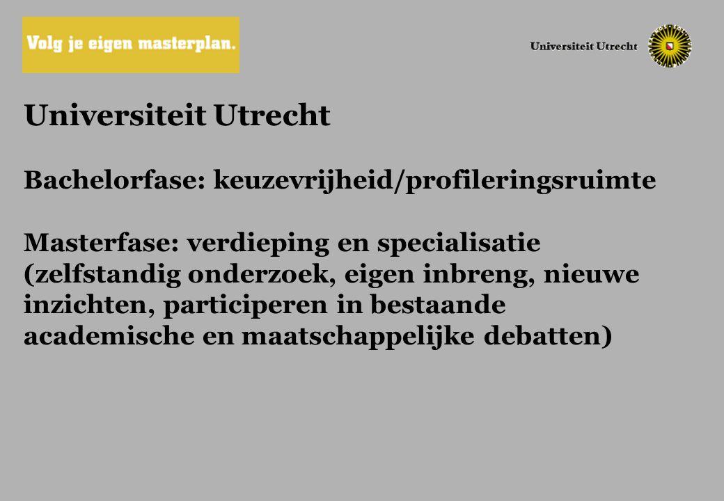 Universiteit Utrecht Bachelorfase: keuzevrijheid/profileringsruimte Masterfase: verdieping en specialisatie (zelfstandig onderzoek, eigen inbreng, nie