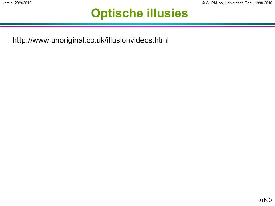 © W. Philips, Universiteit Gent, 1998-2010versie: 29/9/2010 01b. 5 Optische illusies http://www.unoriginal.co.uk/illusionvideos.html