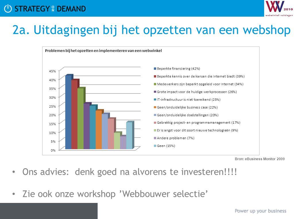 2a. Uitdagingen bij het opzetten van een webshop Bron: eBusiness Monitor 2009 Ons advies: denk goed na alvorens te investeren!!!! Zie ook onze worksho