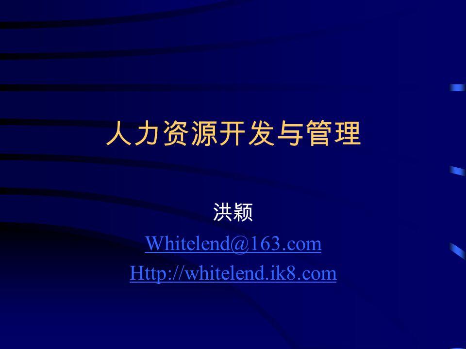 人力资源开发与管理 洪颖 Whitelend@163.com Http://whitelend.ik8.com