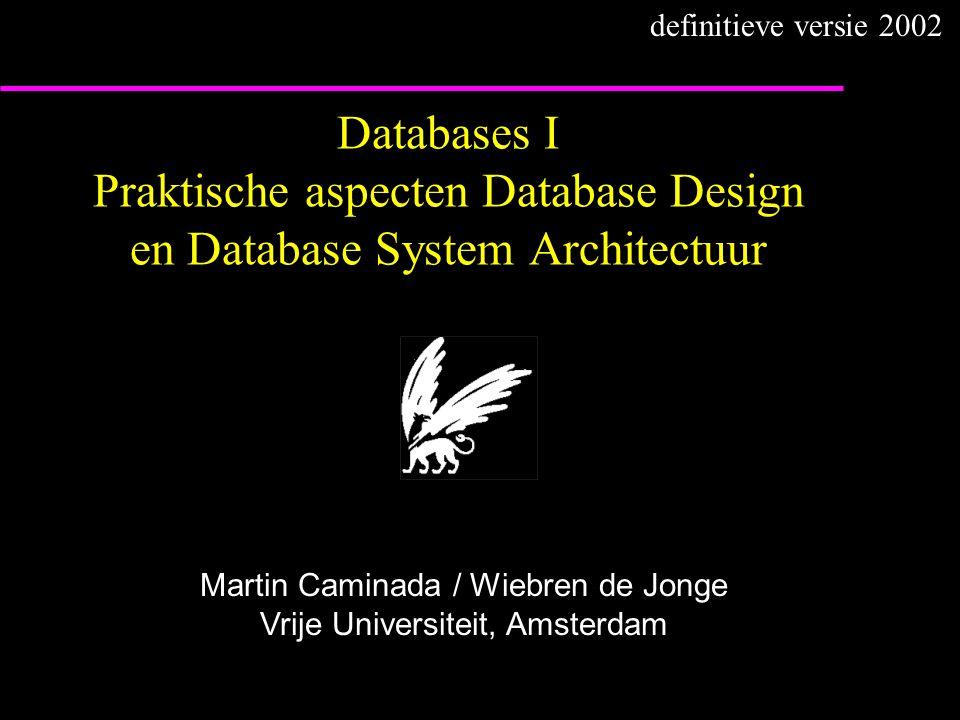 Databases I Praktische aspecten Database Design en Database System Architectuur Martin Caminada / Wiebren de Jonge Vrije Universiteit, Amsterdam definitieve versie 2002