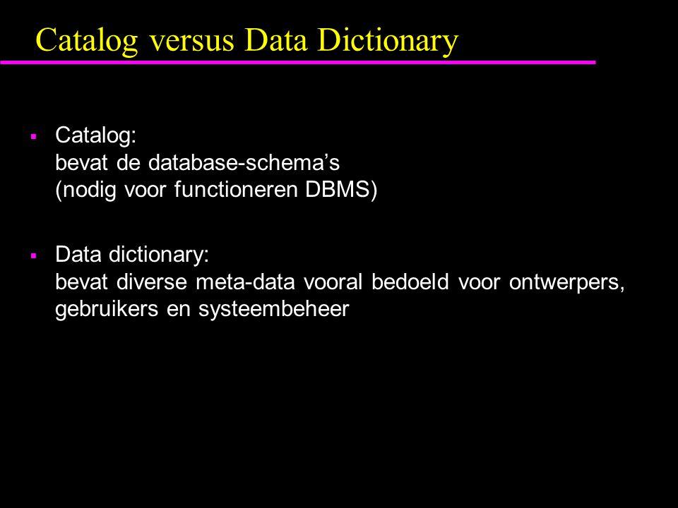 Catalog versus Data Dictionary  Catalog: bevat de database-schema's (nodig voor functioneren DBMS)  Data dictionary: bevat diverse meta-data vooral bedoeld voor ontwerpers, gebruikers en systeembeheer