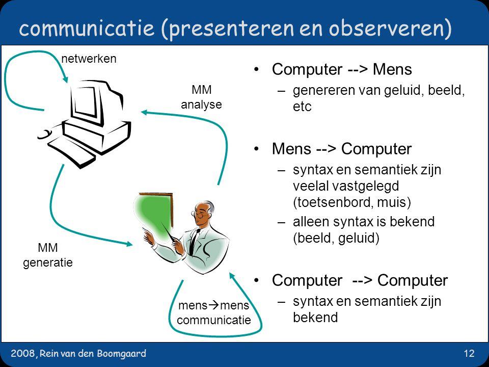 2008, Rein van den Boomgaard12 communicatie (presenteren en observeren)  Computer --> Mens –genereren van geluid, beeld, etc Mens --> Computer –syntax en semantiek zijn veelal vastgelegd (toetsenbord, muis) –alleen syntax is bekend (beeld, geluid) Computer --> Computer –syntax en semantiek zijn bekend MM generatie MM analyse mens  mens communicatie netwerken