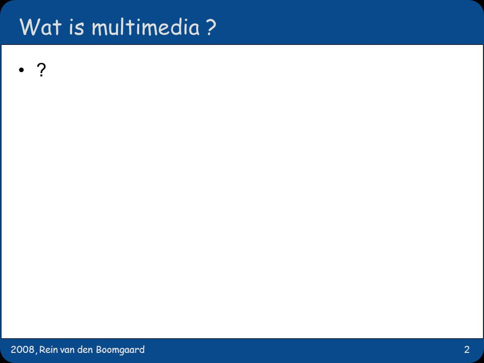 2008, Rein van den Boomgaard2 Wat is multimedia ? ?