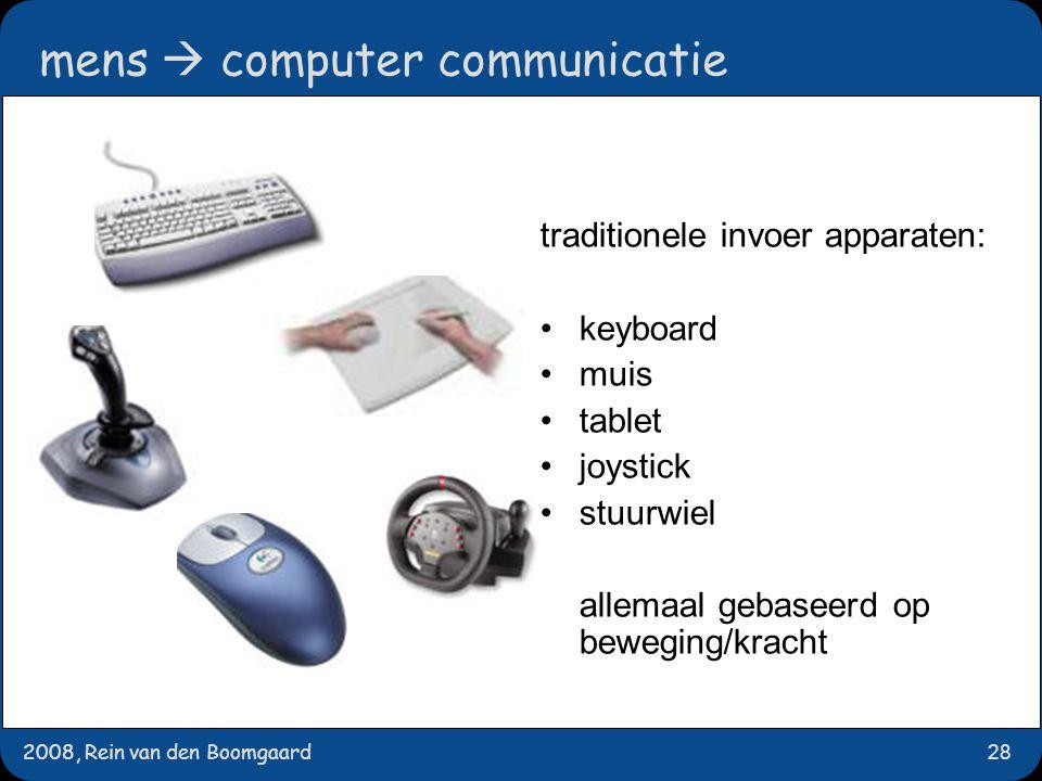 2008, Rein van den Boomgaard28 mens  computer communicatie traditionele invoer apparaten: keyboard muis tablet joystick stuurwiel allemaal gebaseerd op beweging/kracht