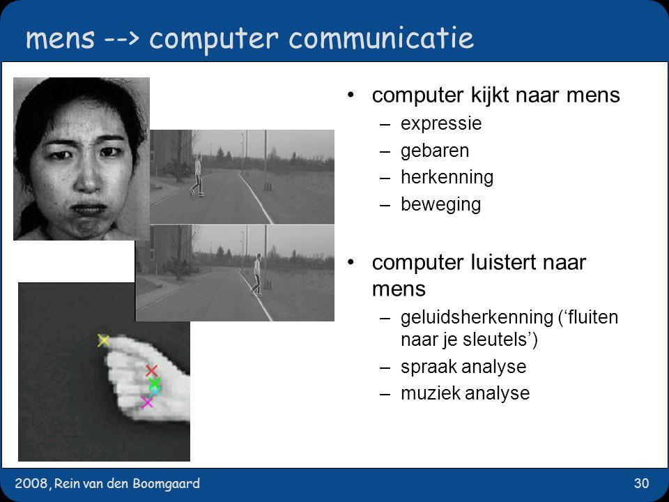 2008, Rein van den Boomgaard30 mens --> computer communicatie computer kijkt naar mens –expressie –gebaren –herkenning –beweging computer luistert naar mens –geluidsherkenning ('fluiten naar je sleutels') –spraak analyse –muziek analyse