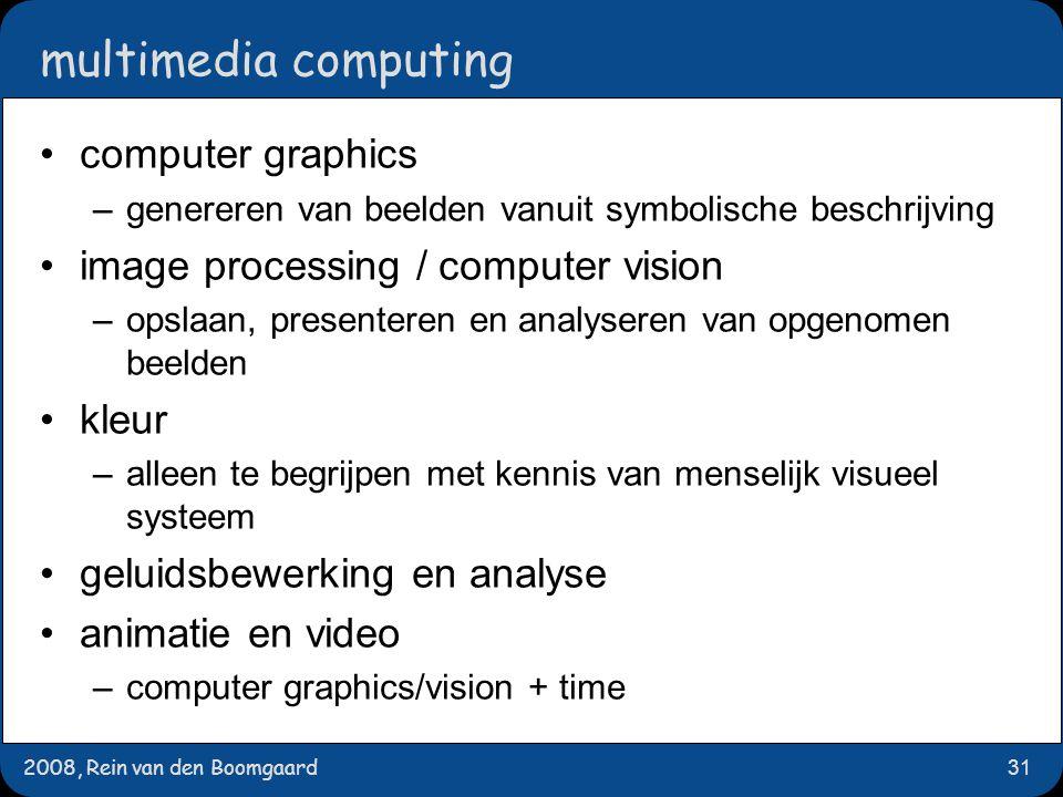 2008, Rein van den Boomgaard31 multimedia computing computer graphics –genereren van beelden vanuit symbolische beschrijving image processing / comput