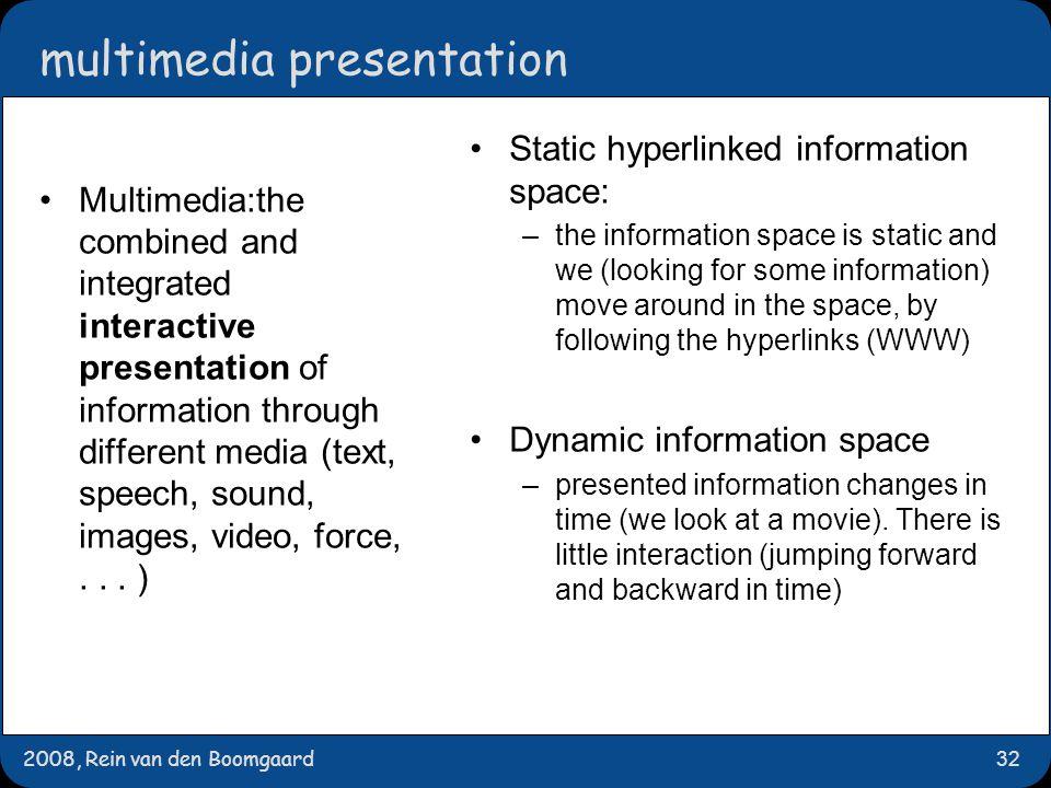 2008, Rein van den Boomgaard32 multimedia presentation Multimedia:the combined and integrated interactive presentation of information through differen