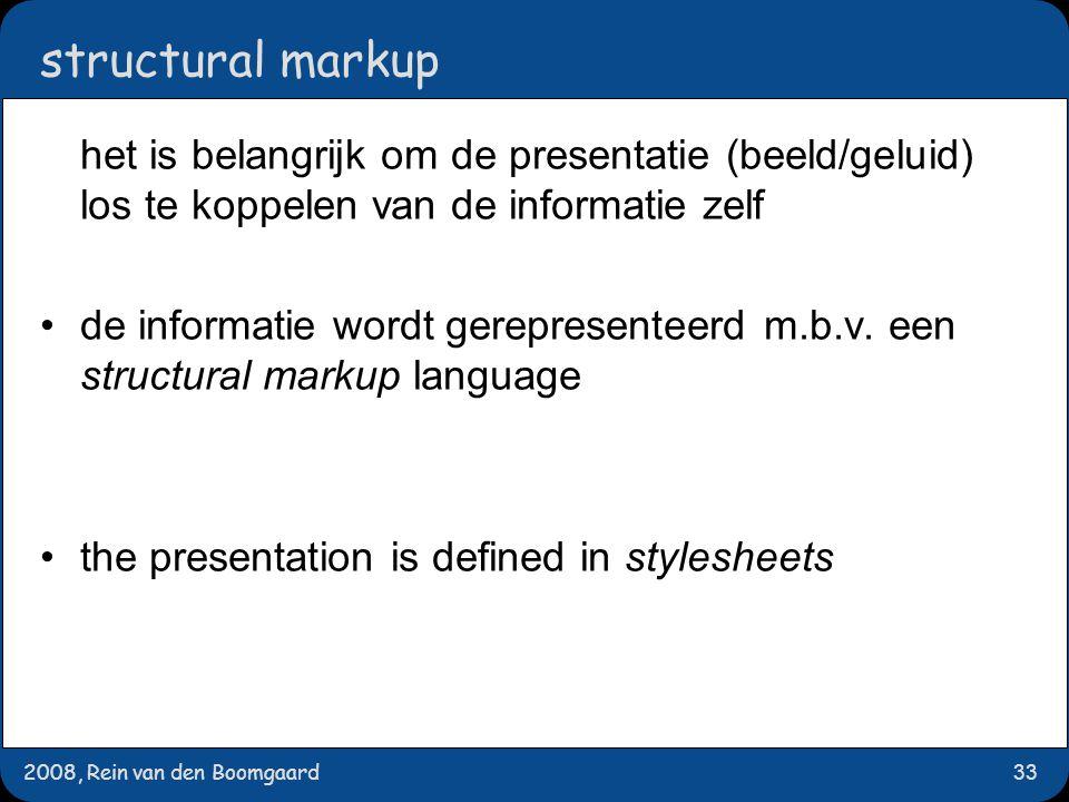 2008, Rein van den Boomgaard33 structural markup het is belangrijk om de presentatie (beeld/geluid) los te koppelen van de informatie zelf de informatie wordt gerepresenteerd m.b.v.