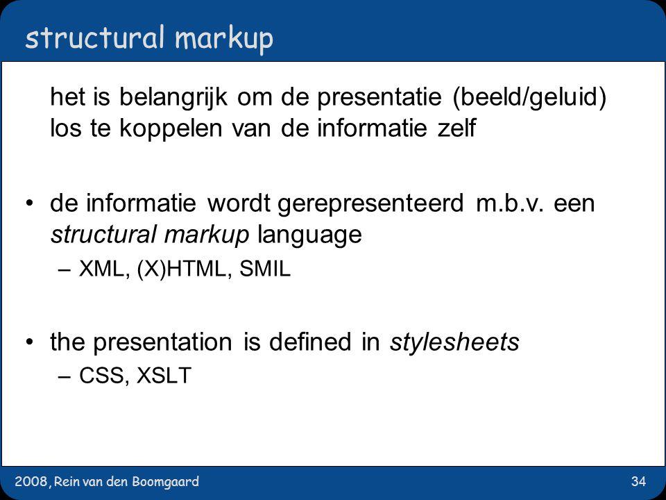 2008, Rein van den Boomgaard34 structural markup het is belangrijk om de presentatie (beeld/geluid) los te koppelen van de informatie zelf de informatie wordt gerepresenteerd m.b.v.