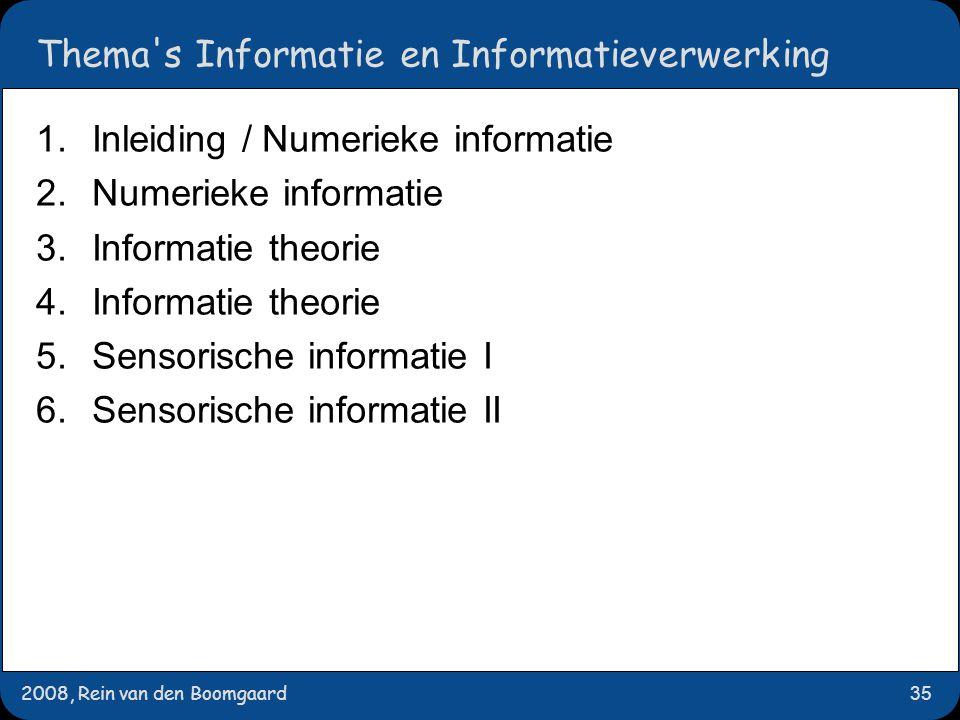 2008, Rein van den Boomgaard35 Thema s Informatie en Informatieverwerking 1.Inleiding / Numerieke informatie 2.Numerieke informatie 3.Informatie theorie 4.Informatie theorie 5.Sensorische informatie I 6.Sensorische informatie II