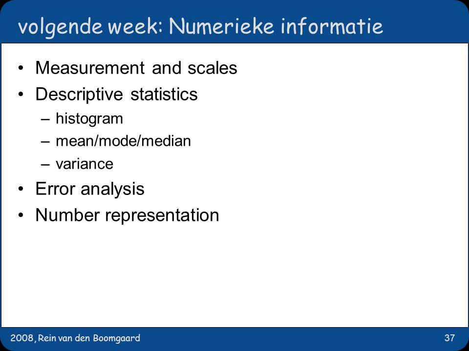 2008, Rein van den Boomgaard37 volgende week: Numerieke informatie Measurement and scales Descriptive statistics –histogram –mean/mode/median –varianc