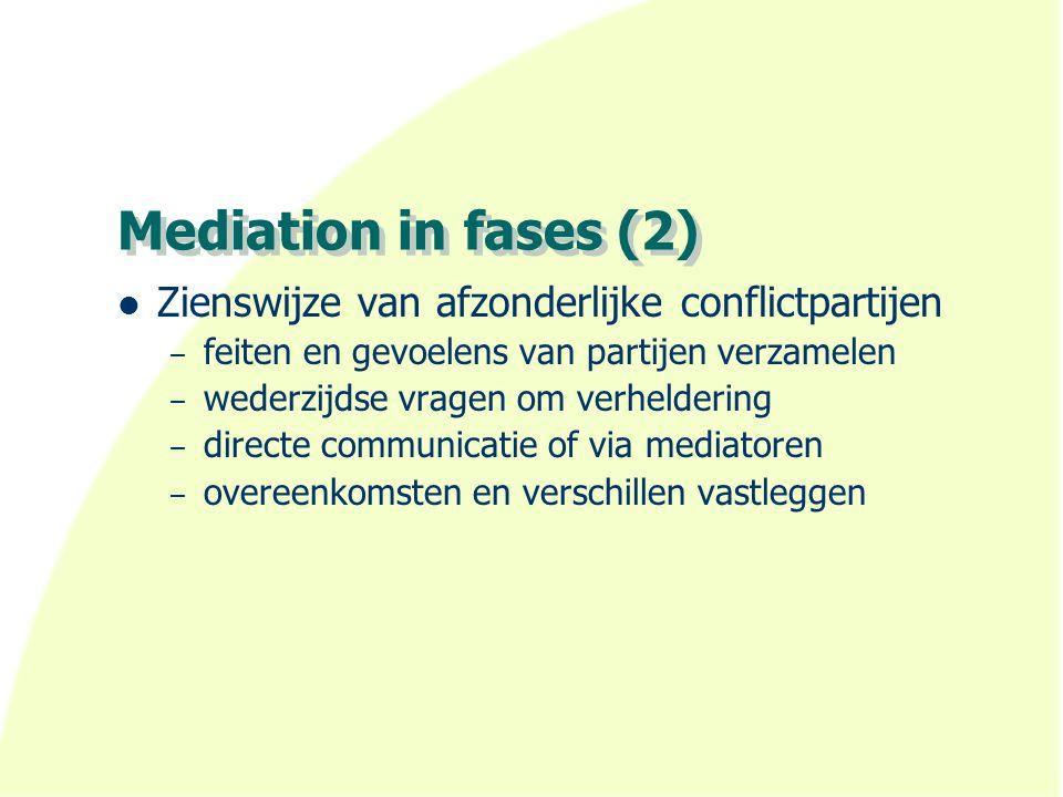 Mediation in fases (2) Zienswijze van afzonderlijke conflictpartijen – feiten en gevoelens van partijen verzamelen – wederzijdse vragen om verhelderin