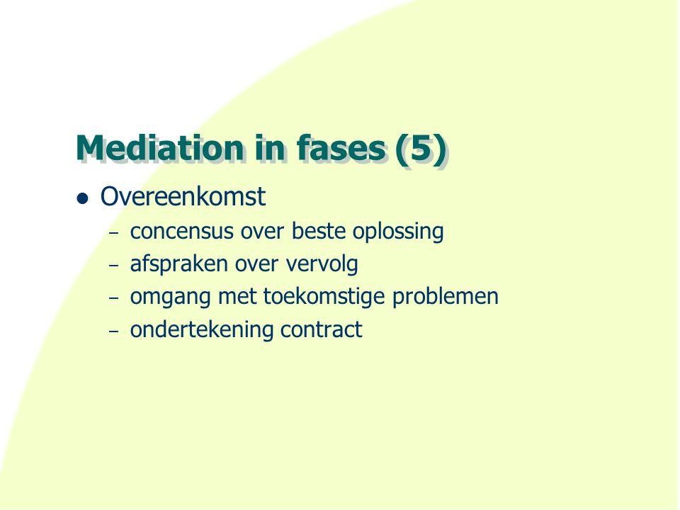 Mediation in fases (5) Overeenkomst – concensus over beste oplossing – afspraken over vervolg – omgang met toekomstige problemen – ondertekening contr