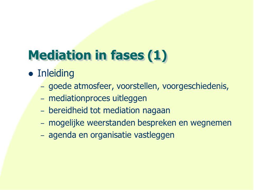 Mediation in fases (1) Inleiding – goede atmosfeer, voorstellen, voorgeschiedenis, – mediationproces uitleggen – bereidheid tot mediation nagaan – mog