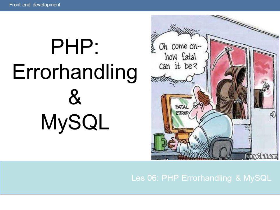 Les 06: PHP Errorhandling & MySQL PHP: Errorhandling & MySQL Front-end development
