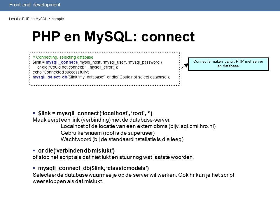 Front-end development PHP en MySQL: connect Les 6 > PHP en MySQL > sample // Connecting, selecting database $link = mysqli_connect( mysql_host , mysql_user , mysql_password ) or die( Could not connect: .