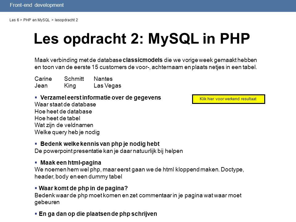 Front-end development Les opdracht 2: MySQL in PHP Les 6 > PHP en MySQL > lesopdracht 2 Maak verbinding met de database classicmodels die we vorige week gemaakt hebben en toon van de eerste 15 customers de voor-, achternaam en plaats netjes in een tabel.