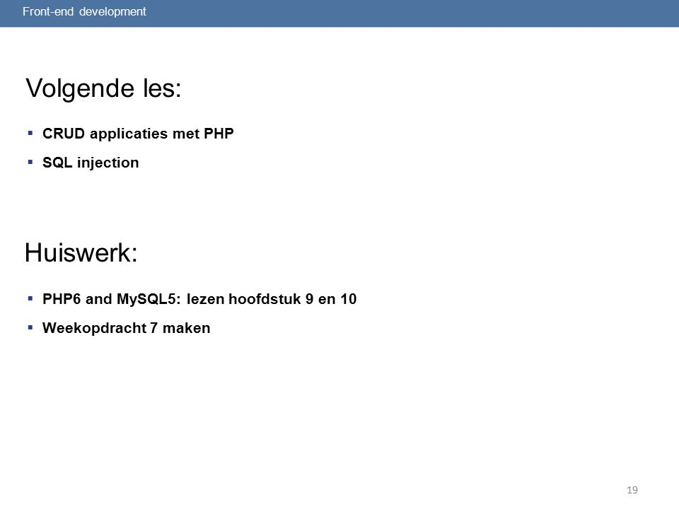Volgende les:  CRUD applicaties met PHP  SQL injection Front-end development 19 Huiswerk:  PHP6 and MySQL5: lezen hoofdstuk 9 en 10  Weekopdracht 7 maken