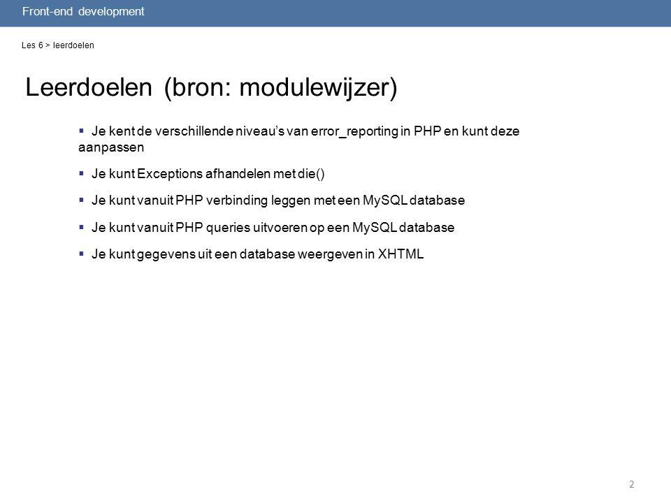 2 Leerdoelen (bron: modulewijzer) Front-end development  Je kent de verschillende niveau's van error_reporting in PHP en kunt deze aanpassen  Je kunt Exceptions afhandelen met die()  Je kunt vanuit PHP verbinding leggen met een MySQL database  Je kunt vanuit PHP queries uitvoeren op een MySQL database  Je kunt gegevens uit een database weergeven in XHTML Les 6 > leerdoelen