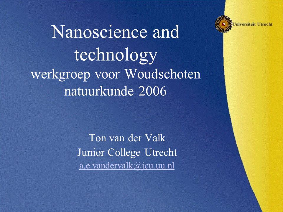 Nanoscience and technology werkgroep voor Woudschoten natuurkunde 2006 Ton van der Valk Junior College Utrecht a.e.vandervalk@jcu.uu.nl