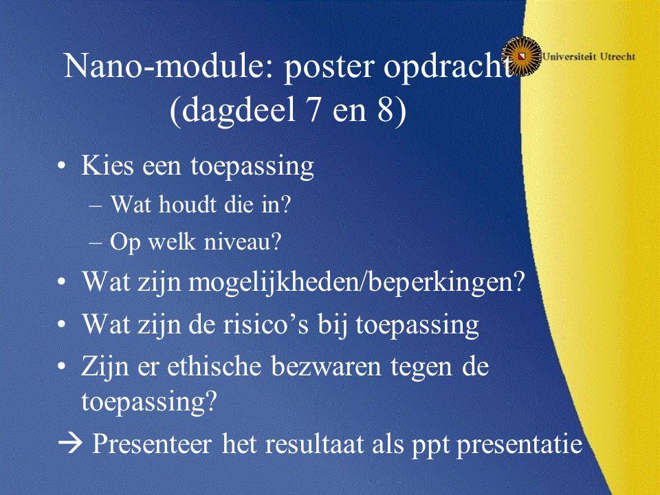 Nano-module: poster opdracht (dagdeel 7 en 8) Kies een toepassing –Wat houdt die in? –Op welk niveau? Wat zijn mogelijkheden/beperkingen? Wat zijn de