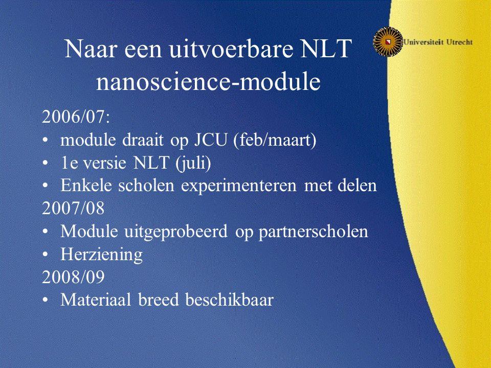 Naar een uitvoerbare NLT nanoscience-module 2006/07: module draait op JCU (feb/maart) 1e versie NLT (juli) Enkele scholen experimenteren met delen 2007/08 Module uitgeprobeerd op partnerscholen Herziening 2008/09 Materiaal breed beschikbaar