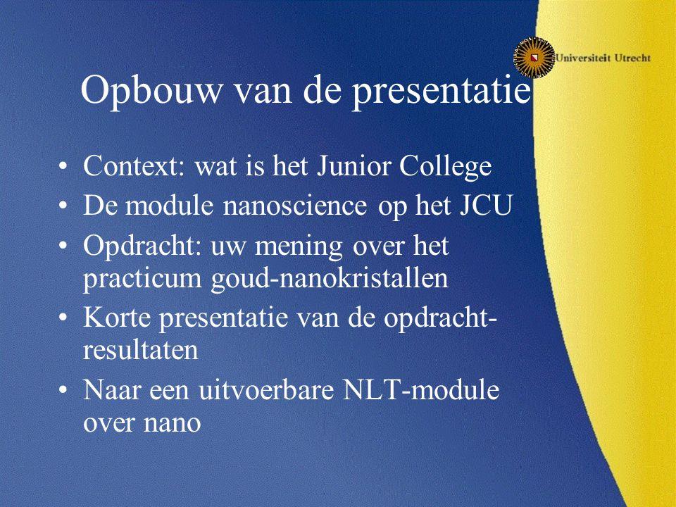 Opbouw van de presentatie Context: wat is het Junior College De module nanoscience op het JCU Opdracht: uw mening over het practicum goud-nanokristallen Korte presentatie van de opdracht- resultaten Naar een uitvoerbare NLT-module over nano