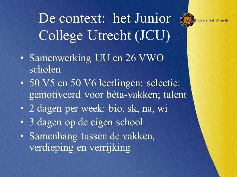 De context: het Junior College Utrecht (JCU) Samenwerking UU en 26 VWO scholen 50 V5 en 50 V6 leerlingen: selectie: gemotiveerd voor bèta-vakken; tale