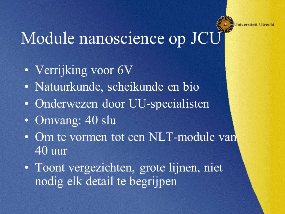 Module nanoscience op JCU Verrijking voor 6V Natuurkunde, scheikunde en bio Onderwezen door UU-specialisten Omvang: 40 slu Om te vormen tot een NLT-module van 40 uur Toont vergezichten, grote lijnen, niet nodig elk detail te begrijpen