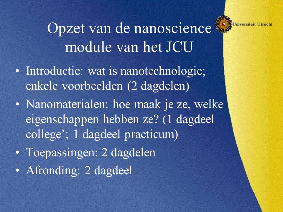 Opzet van de nanoscience module van het JCU Introductie: wat is nanotechnologie; enkele voorbeelden (2 dagdelen) Nanomaterialen: hoe maak je ze, welke