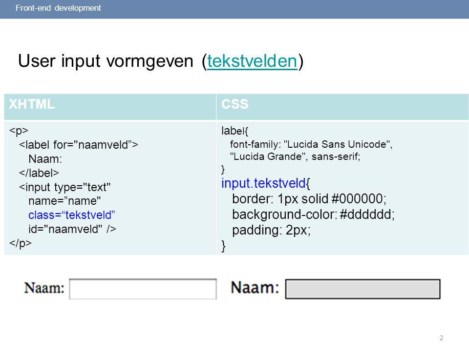 2 User input vormgeven (tekstvelden)tekstvelden Front-end development XHTMLCSS Naam: <input type= text name= name class= tekstveld id= naamveld /> lab el{ font-family: Lucida Sans Unicode , Lucida Grande , sans-serif; } input.tekstveld{ border: 1px solid #000000; background-color: #dddddd; padding: 2px; }