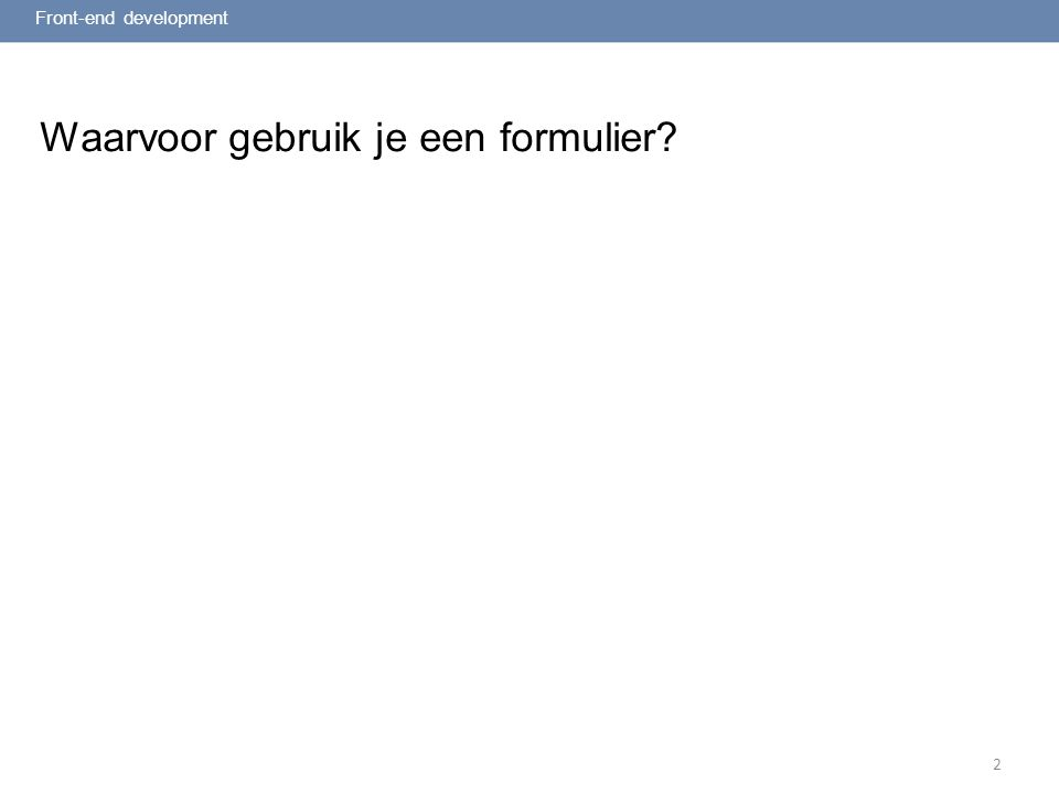 2 Waarvoor gebruik je een formulier? Front-end development