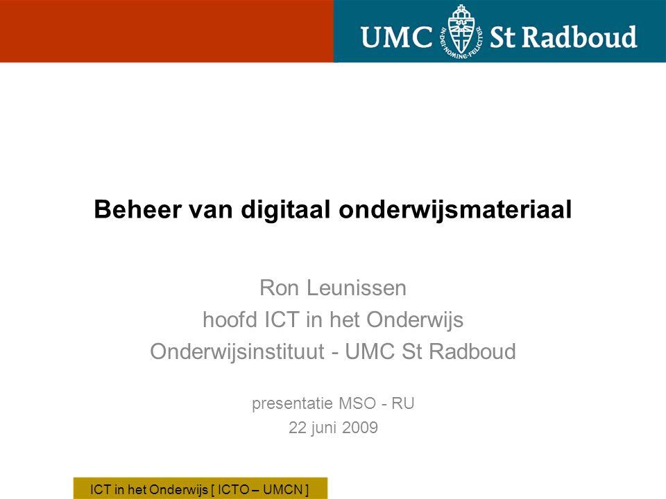 Beheer van digitaal onderwijsmateriaal Ron Leunissen hoofd ICT in het Onderwijs Onderwijsinstituut - UMC St Radboud ICT in het Onderwijs [ ICTO – UMCN