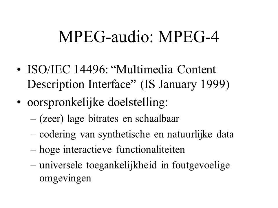 MPEG-audio: MPEG-4 ISO/IEC 14496: Multimedia Content Description Interface (IS January 1999) oorspronkelijke doelstelling: –(zeer) lage bitrates en schaalbaar –codering van synthetische en natuurlijke data –hoge interactieve functionaliteiten –universele toegankelijkheid in foutgevoelige omgevingen