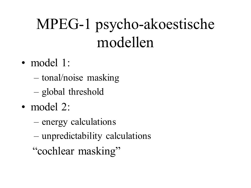 MPEG-1 psycho-akoestische modellen model 1: –tonal/noise masking –global threshold model 2: –energy calculations –unpredictability calculations cochlear masking