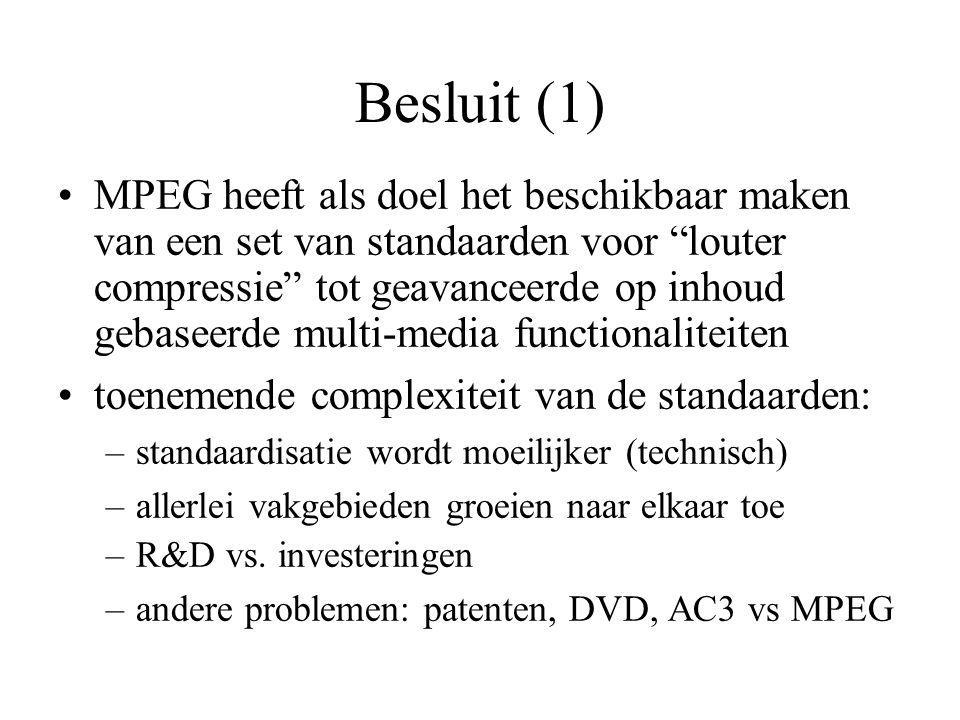 Besluit (1) MPEG heeft als doel het beschikbaar maken van een set van standaarden voor louter compressie tot geavanceerde op inhoud gebaseerde multi-media functionaliteiten toenemende complexiteit van de standaarden: –standaardisatie wordt moeilijker (technisch) –allerlei vakgebieden groeien naar elkaar toe –R&D vs.