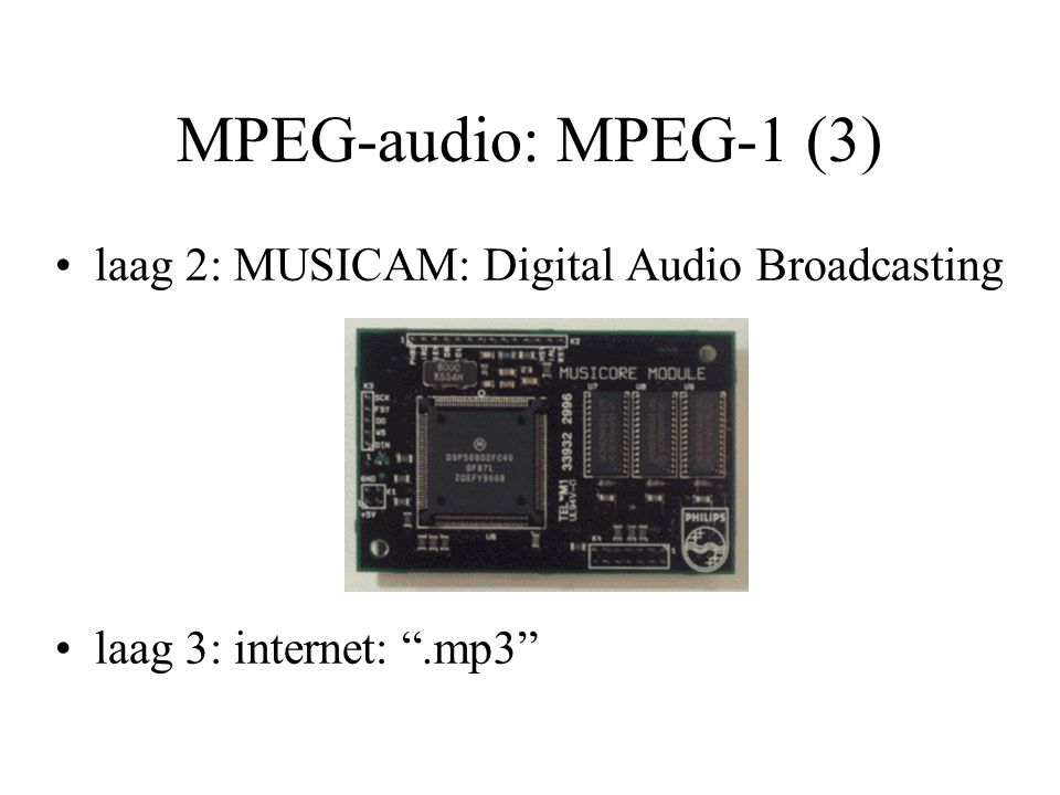 MPEG-audio: MPEG-2 (1) ISO/IEC 13818: Generic coding of moving pictures and associated audio bouwt verder op MPEG-1 lagere bemonsteringsfrequenties 8, 16, 22.5 kHz Multi-channel coding; –surround sound: matrixing –commentary channels Low Frequency Enhancement