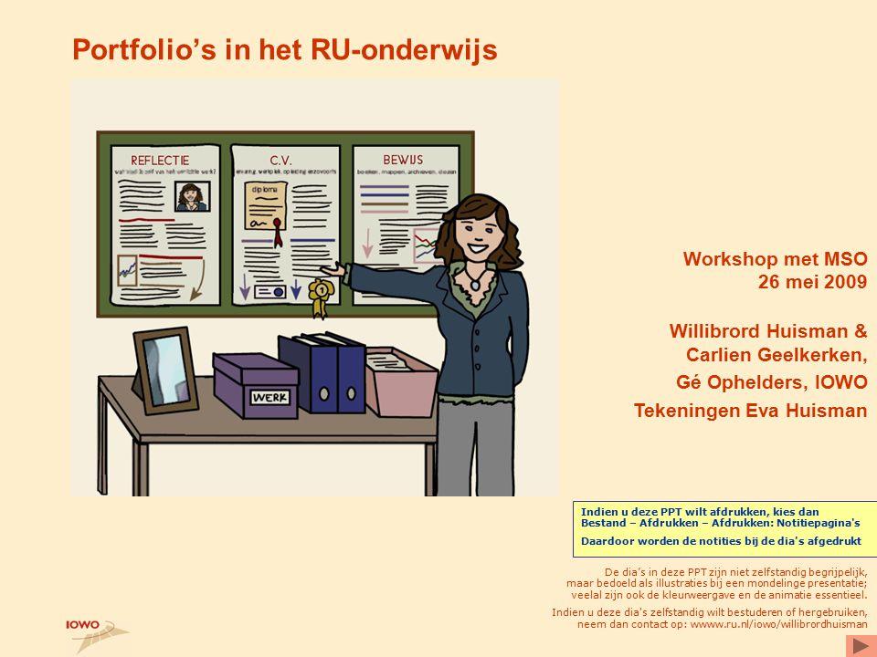Portfolio's in het RU-onderwijs Workshop met MSO 26 mei 2009 Willibrord Huisman & Carlien Geelkerken, Gé Ophelders, IOWO Tekeningen Eva Huisman De dia